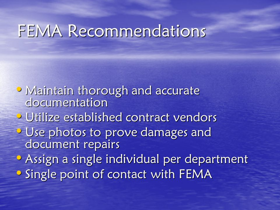 FEMA Recommendations Maintain thorough and accurate documentation Maintain thorough and accurate documentation Utilize established contract vendors Utilize established contract vendors Use photos to prove damages and document repairs Use photos to prove damages and document repairs Assign a single individual per department Assign a single individual per department Single point of contact with FEMA Single point of contact with FEMA