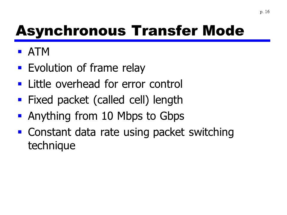 Asynchronous Transfer Mode  ATM  Evolution of frame relay  Little overhead for error control  Fixed packet (called cell) length  Anything from 10