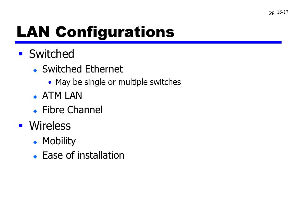 LAN Configurations  Switched Switched Ethernet May be single or multiple switches ATM LAN Fibre Channel  Wireless Mobility Ease of installation pp.