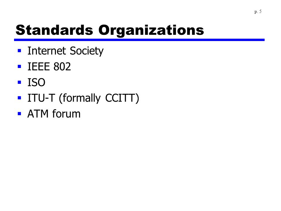 Standards Organizations  Internet Society  IEEE 802  ISO  ITU-T (formally CCITT)  ATM forum p. 5