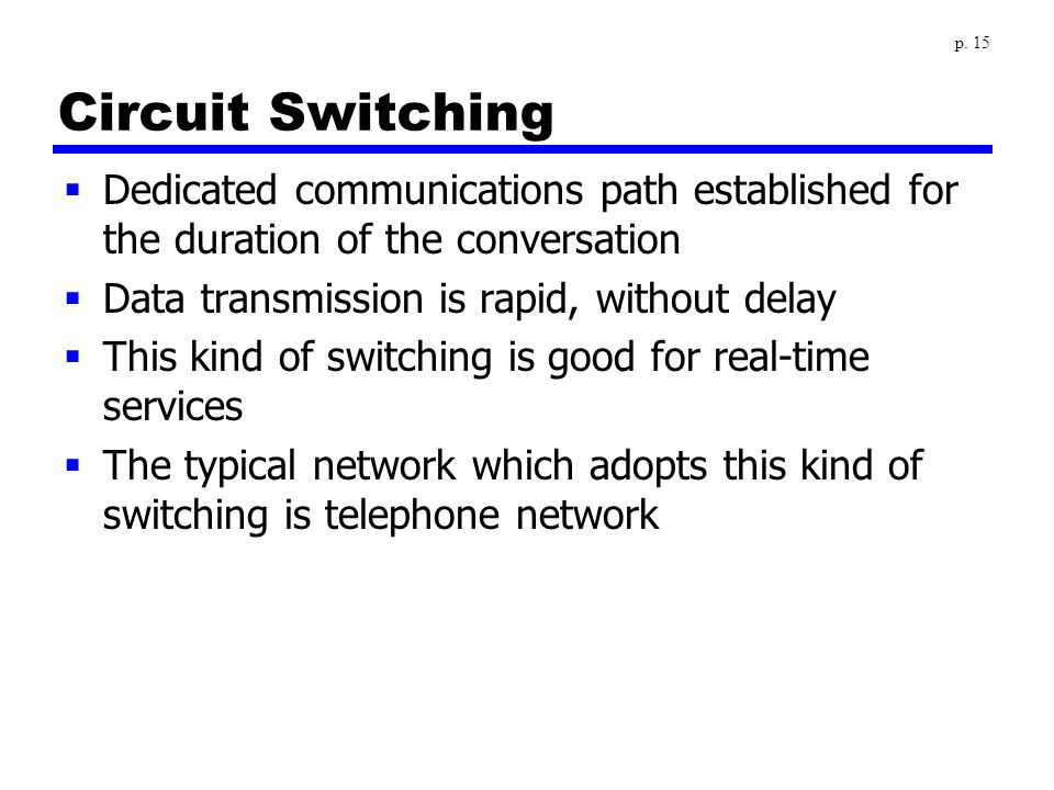 Circuit Switching  Dedicated communications path established for the duration of the conversation  Data transmission is rapid, without delay  This