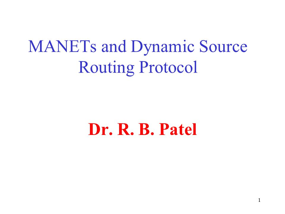 1 MANETs and Dynamic Source Routing Protocol Dr. R. B. Patel
