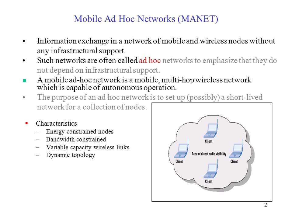 2 Mobile Ad Hoc Networks (MANET)  Characteristics –Energy constrained nodes –Bandwidth constrained –Variable capacity wireless links –Dynamic topology Information exchange in a network of mobile and wireless nodes without any infrastructural support.