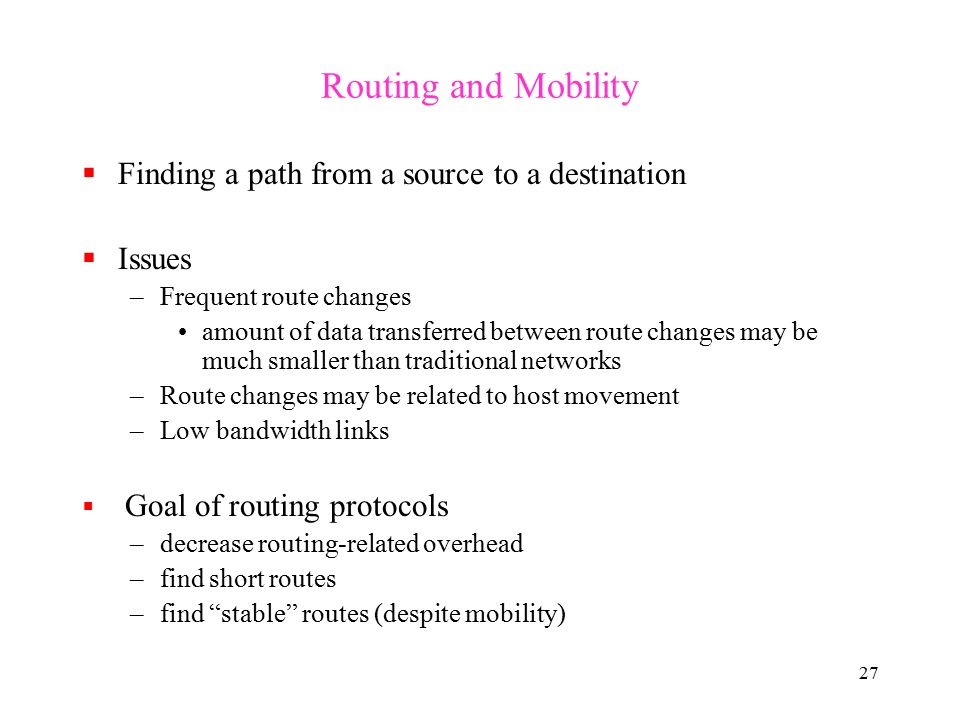 27 Routing and Mobility  Finding a path from a source to a destination  Issues –Frequent route changes amount of data transferred between route changes may be much smaller than traditional networks –Route changes may be related to host movement –Low bandwidth links  Goal of routing protocols –decrease routing-related overhead –find short routes –find stable routes (despite mobility)