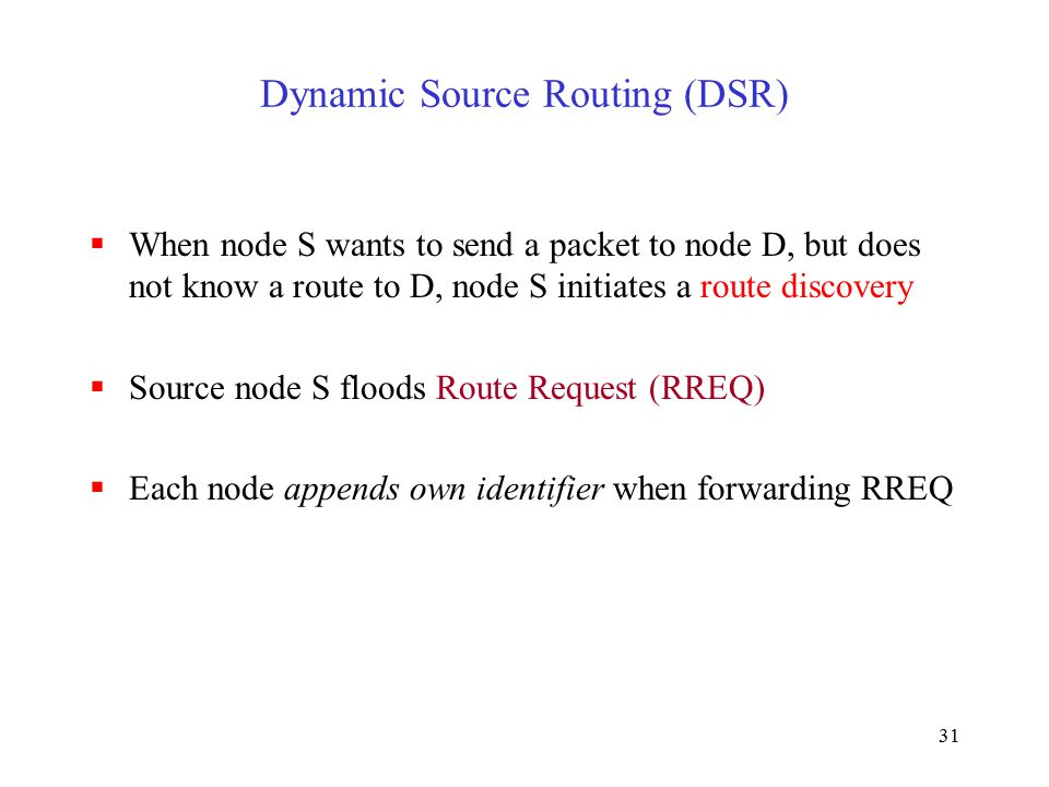 31 Dynamic Source Routing (DSR)  When node S wants to send a packet to node D, but does not know a route to D, node S initiates a route discovery  Source node S floods Route Request (RREQ)  Each node appends own identifier when forwarding RREQ