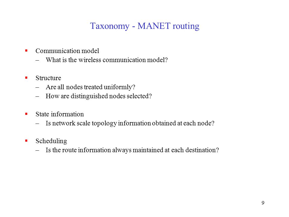 9 Taxonomy - MANET routing  Communication model –What is the wireless communication model.
