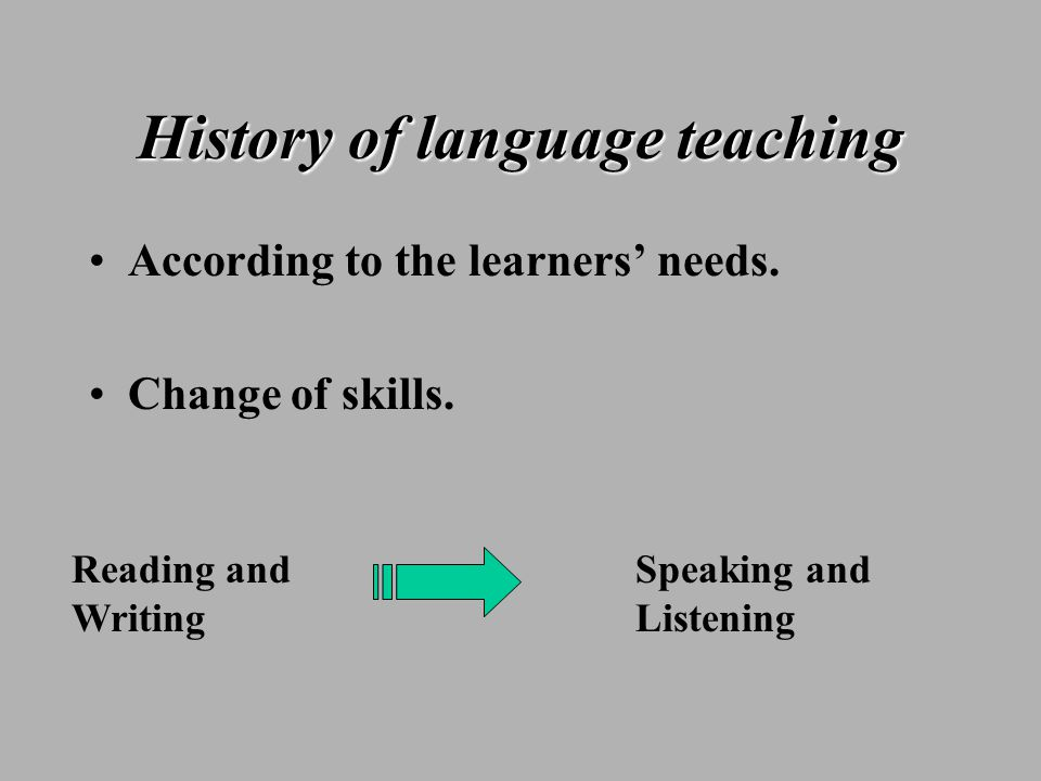 History of language teaching According to the learners' needs.