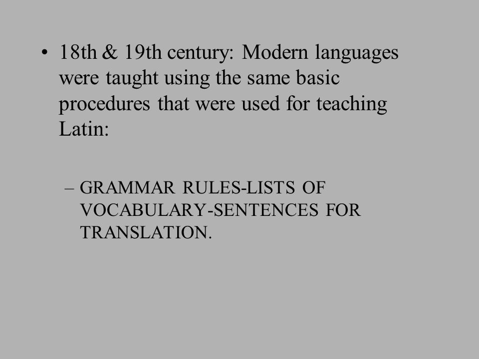 18th & 19th century: Modern languages were taught using the same basic procedures that were used for teaching Latin: –GRAMMAR RULES-LISTS OF VOCABULARY-SENTENCES FOR TRANSLATION.