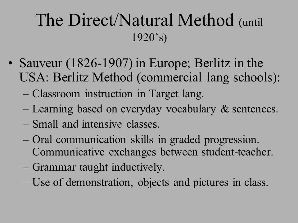 The Direct/Natural Method (until 1920's) Sauveur (1826-1907) in Europe; Berlitz in the USA: Berlitz Method (commercial lang schools): –Classroom instruction in Target lang.