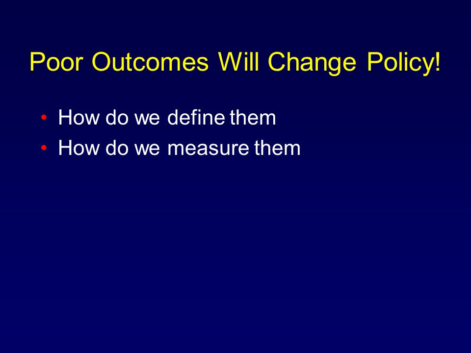 Poor Outcomes Will Change Policy! How do we define them How do we measure them