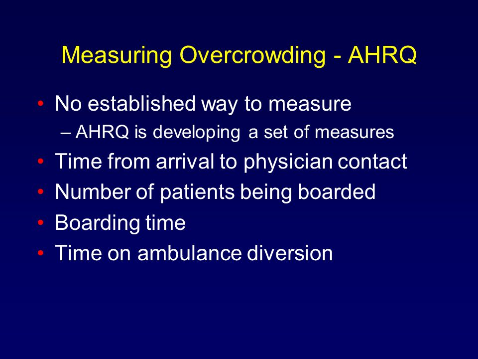 Measuring Overcrowding - AHRQ No established way to measure –AHRQ is developing a set of measures Time from arrival to physician contact Number of patients being boarded Boarding time Time on ambulance diversion