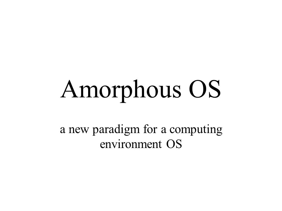 Amorphous OS a new paradigm for a computing environment OS