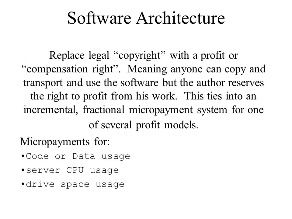 "Software Architecture Replace legal ""copyright"" with a profit or ""compensation right"". Meaning anyone can copy and transport and use the software but"