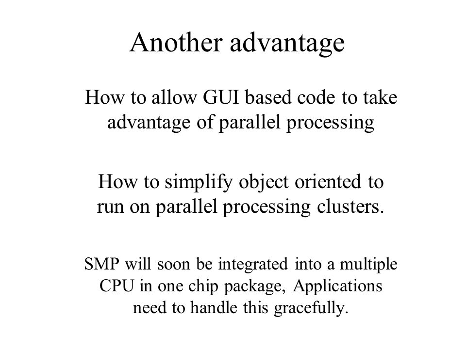 Another advantage How to allow GUI based code to take advantage of parallel processing How to simplify object oriented to run on parallel processing clusters.
