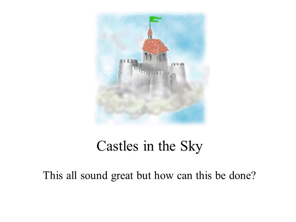 Castles in the Sky This all sound great but how can this be done