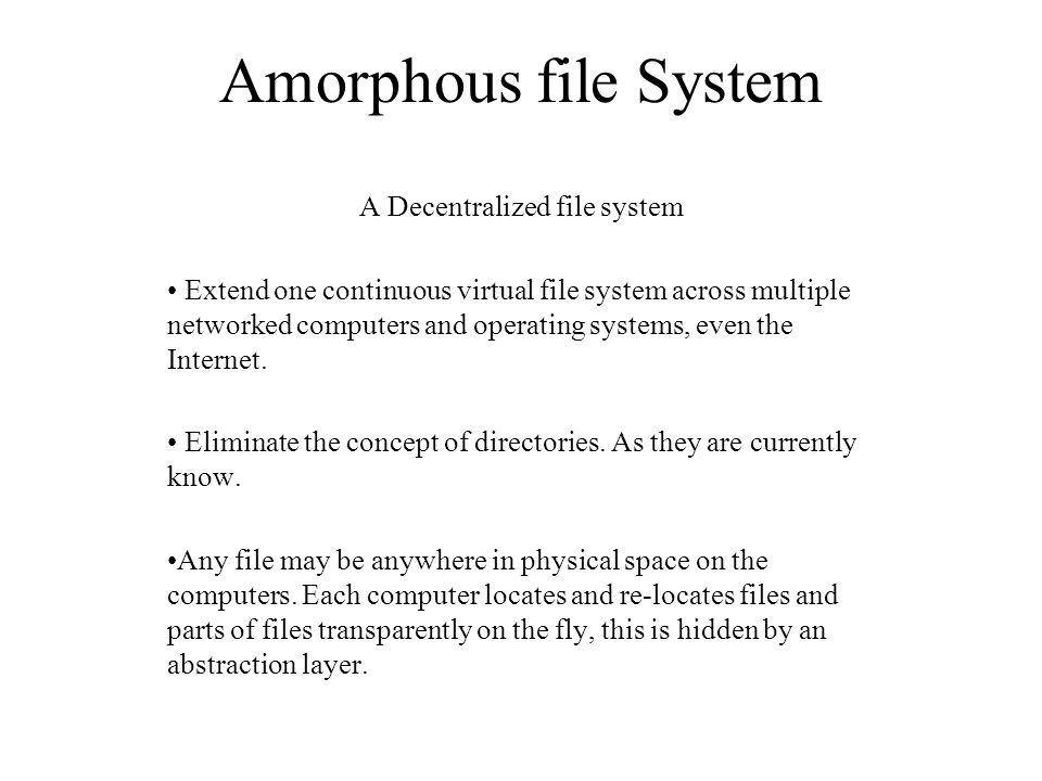 Amorphous file System A Decentralized file system Extend one continuous virtual file system across multiple networked computers and operating systems,