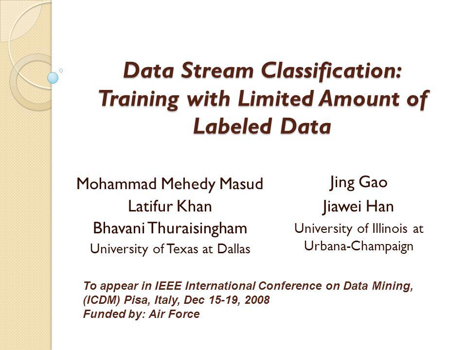 Data Stream Classification: Training with Limited Amount of Labeled Data Mohammad Mehedy Masud Latifur Khan Bhavani Thuraisingham University of Texas