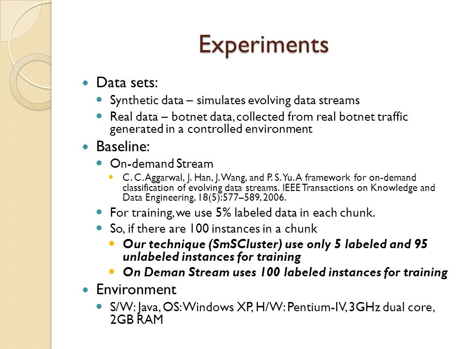 Experiments Data sets: Synthetic data – simulates evolving data streams Real data – botnet data, collected from real botnet traffic generated in a controlled environment Baseline: On-demand Stream C.