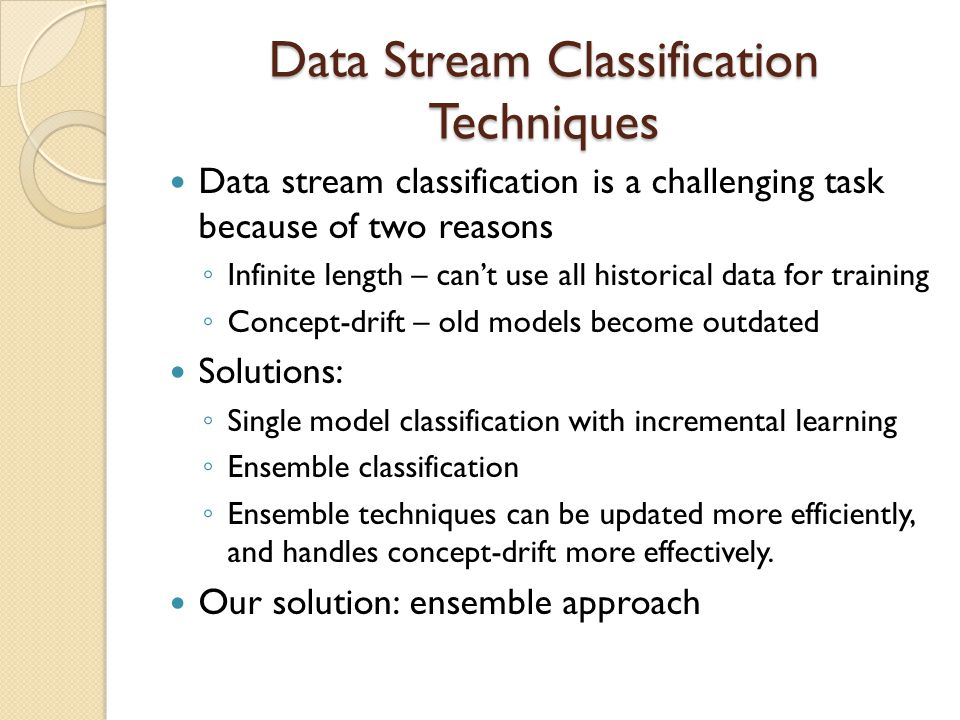 Data Stream Classification Techniques Data stream classification is a challenging task because of two reasons ◦ Infinite length – can't use all historical data for training ◦ Concept-drift – old models become outdated Solutions: ◦ Single model classification with incremental learning ◦ Ensemble classification ◦ Ensemble techniques can be updated more efficiently, and handles concept-drift more effectively.