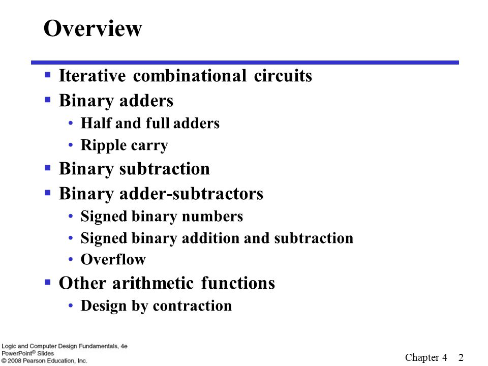 Chapter 4 3 Iterative Combinational Circuits  Arithmetic functions Operate on binary vectors Use the same subfunction in each bit position  Can design functional block for subfunction and repeat to obtain functional block for overall function  Cell - subfunction block  Iterative array - a array of interconnected cells  An iterative array can be in a single dimension (1D) or multiple dimensions