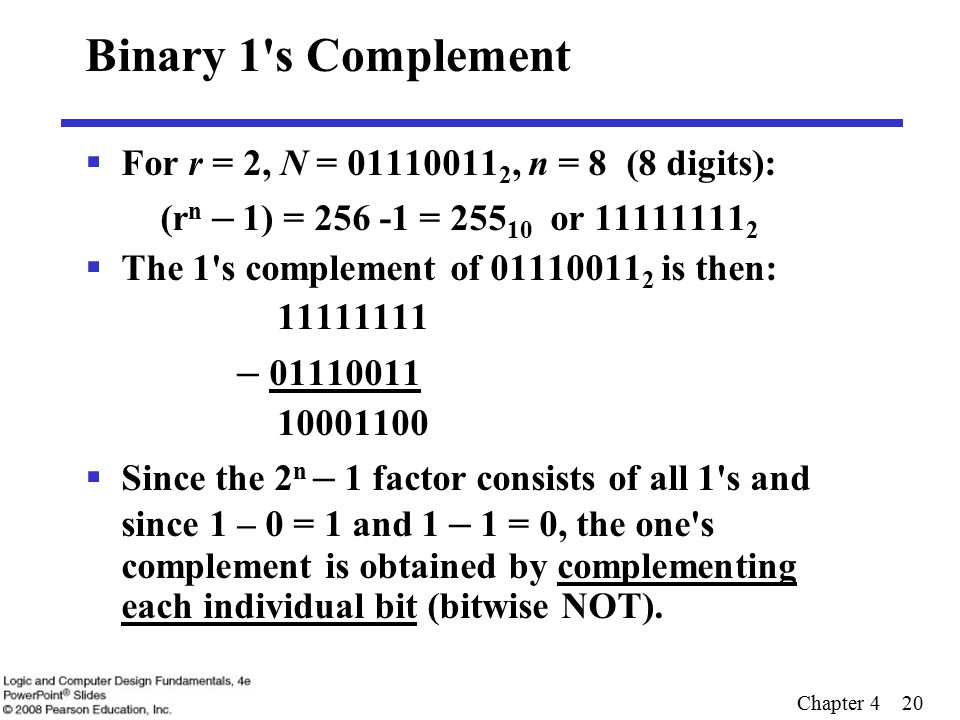 Chapter 4 20 Binary 1 s Complement  For r = 2, N = 01110011 2, n = 8 (8 digits): (r n – 1) = 256 -1 = 255 10 or 11111111 2  The 1 s complement of 01110011 2 is then: 11111111 – 01110011 10001100  Since the 2 n – 1 factor consists of all 1 s and since 1 – 0 = 1 and 1 – 1 = 0, the one s complement is obtained by complementing each individual bit (bitwise NOT).