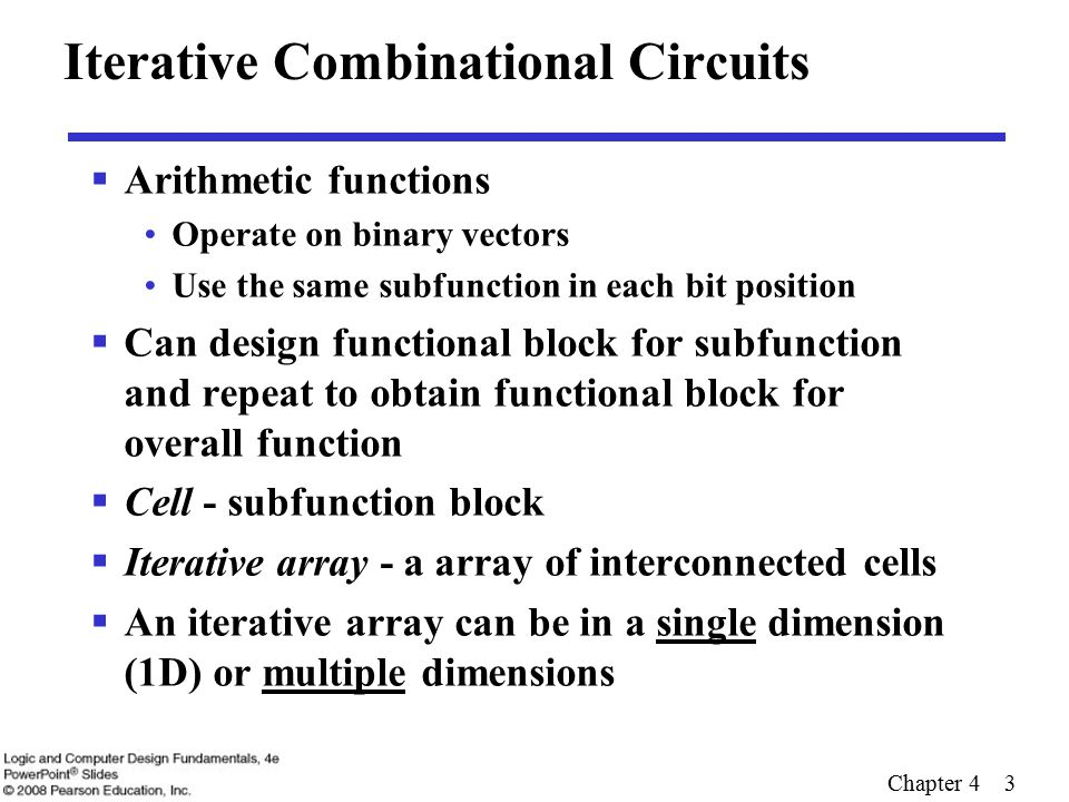Chapter 4 3 Iterative Combinational Circuits  Arithmetic functions Operate on binary vectors Use the same subfunction in each bit position  Can design functional block for subfunction and repeat to obtain functional block for overall function  Cell - subfunction block  Iterative array - a array of interconnected cells  An iterative array can be in a single dimension (1D) or multiple dimensions