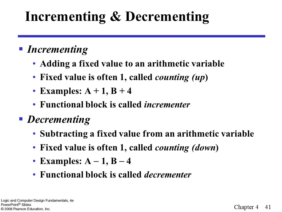 Chapter 4 41 Incrementing & Decrementing  Incrementing Adding a fixed value to an arithmetic variable Fixed value is often 1, called counting (up) Examples: A + 1, B + 4 Functional block is called incrementer  Decrementing Subtracting a fixed value from an arithmetic variable Fixed value is often 1, called counting (down) Examples: A  1, B  4 Functional block is called decrementer