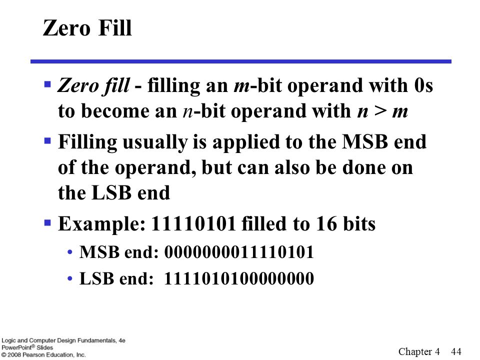 Chapter 4 44 Zero Fill  Zero fill - filling an m-bit operand with 0s to become an n-bit operand with n > m  Filling usually is applied to the MSB end of the operand, but can also be done on the LSB end  Example: 11110101 filled to 16 bits MSB end: 0000000011110101 LSB end: 1111010100000000