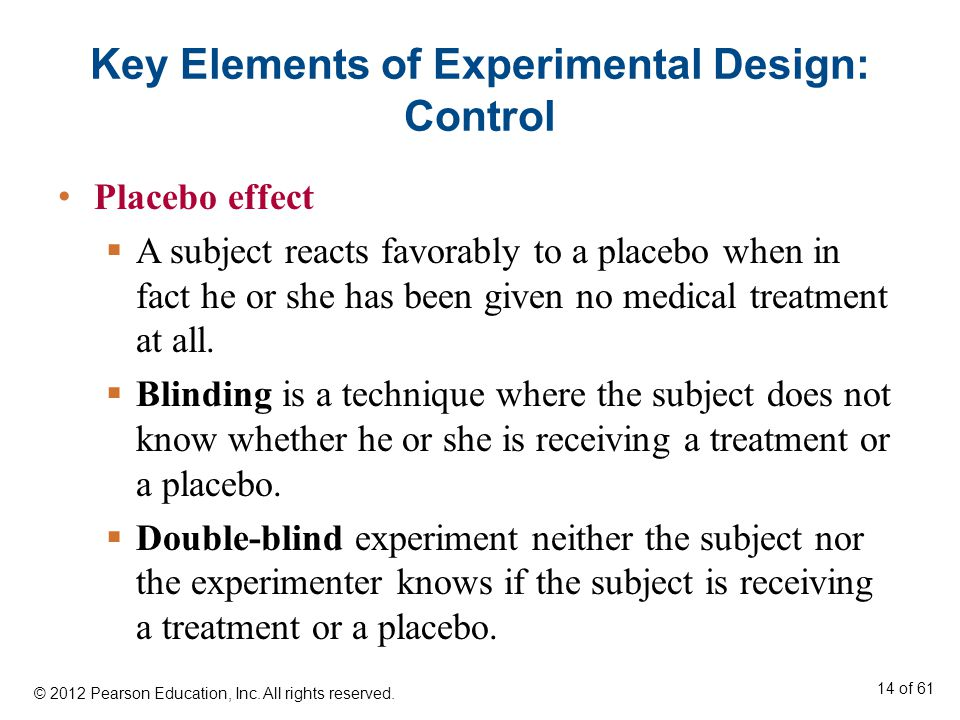 Key Elements of Experimental Design: Control Placebo effect  A subject reacts favorably to a placebo when in fact he or she has been given no medical treatment at all.