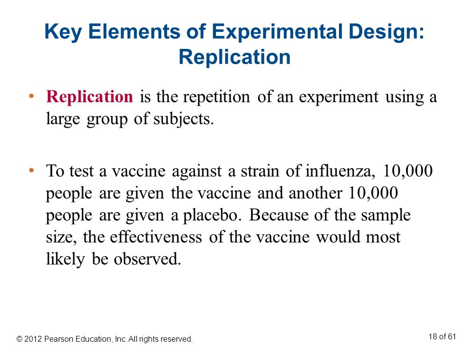 Key Elements of Experimental Design: Replication Replication is the repetition of an experiment using a large group of subjects.