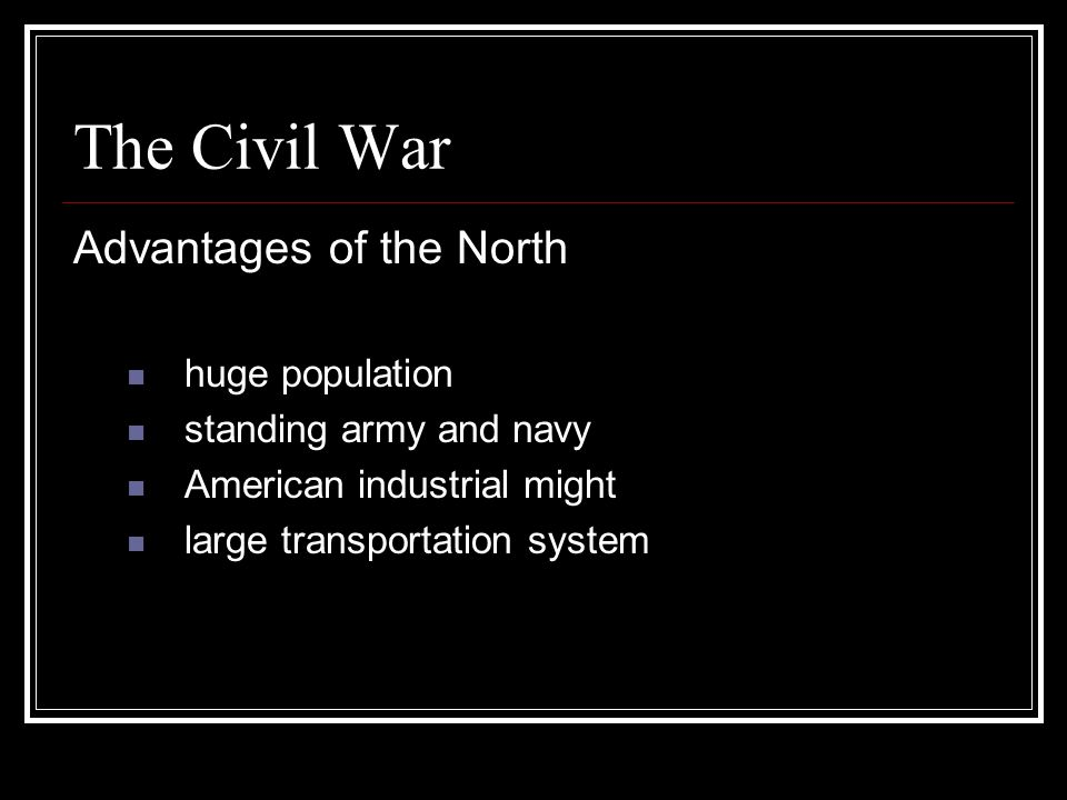The Civil War Advantages of the North huge population standing army and navy American industrial might large transportation system