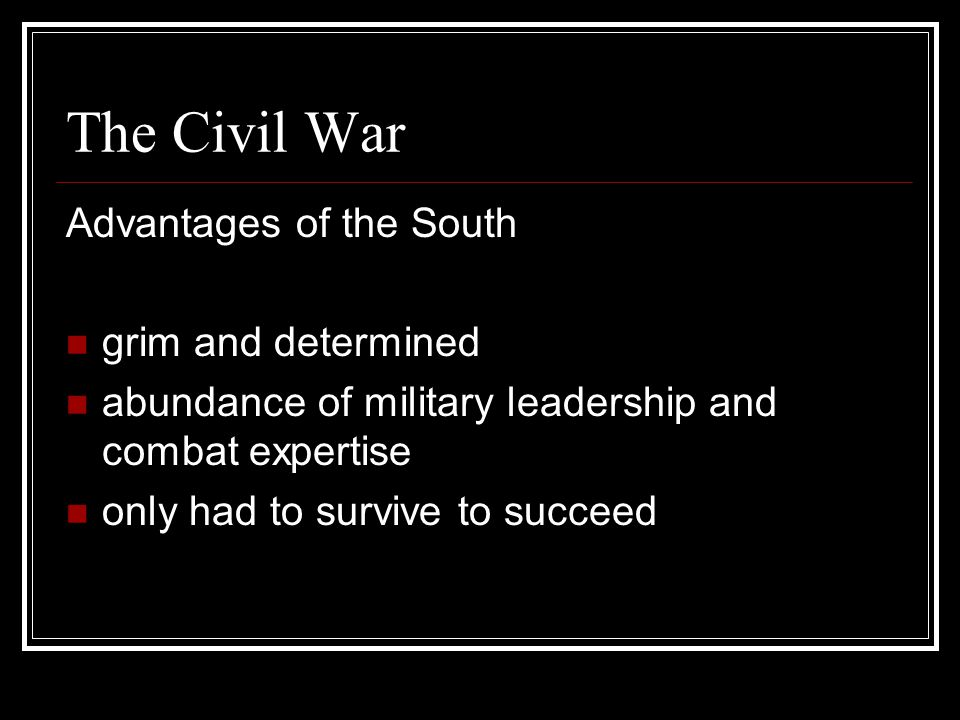 The Civil War Advantages of the South grim and determined abundance of military leadership and combat expertise only had to survive to succeed