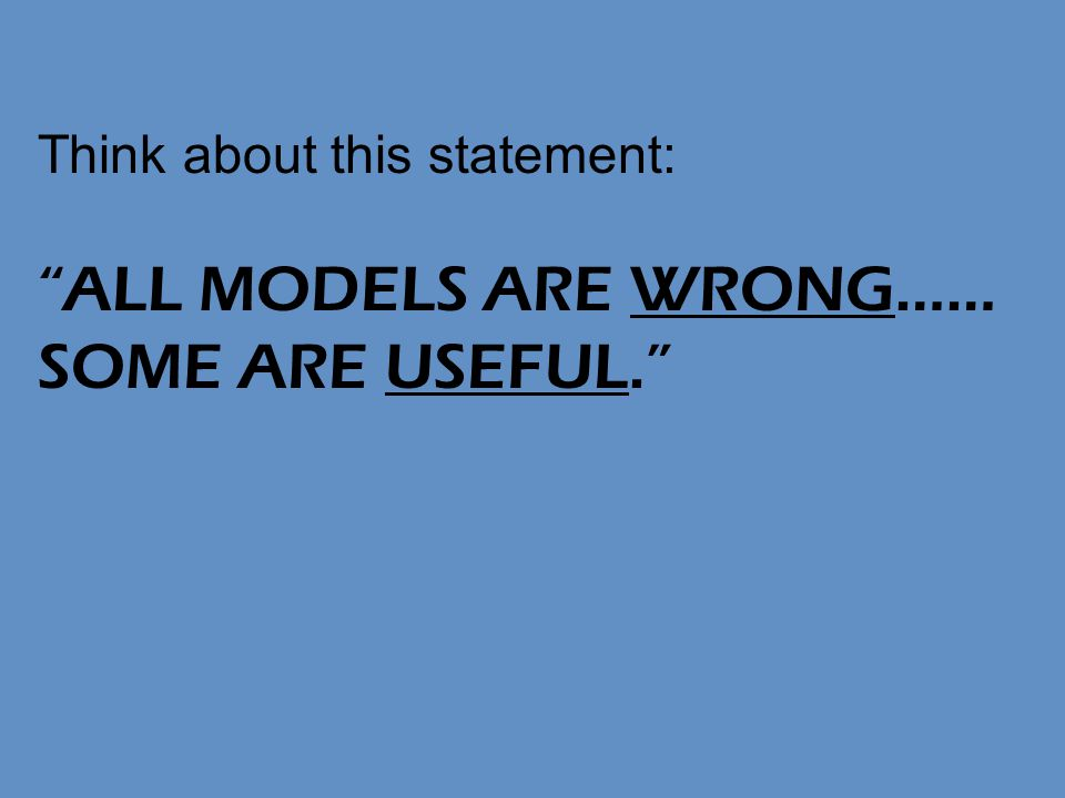 Think about this statement: ALL MODELS ARE WRONG…… SOME ARE USEFUL.