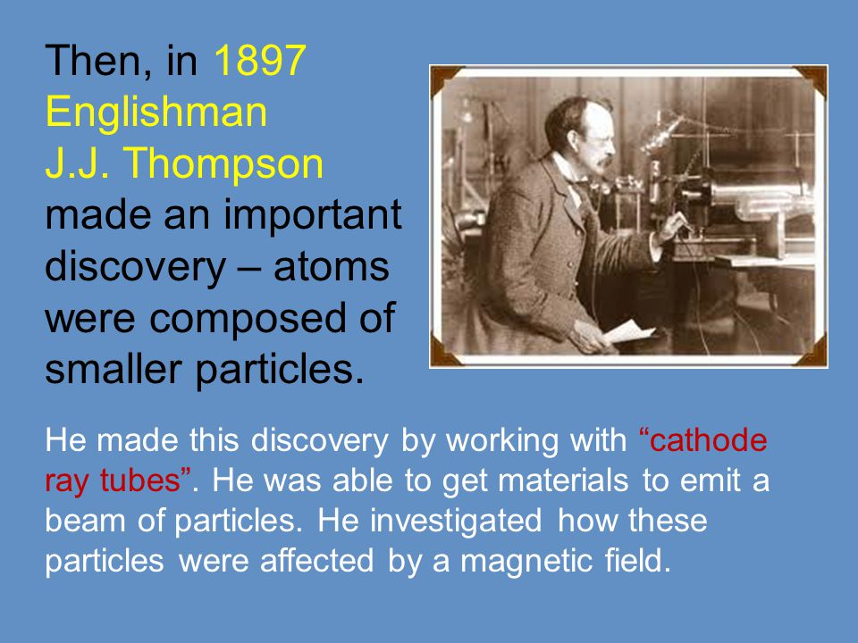 Thompson's results:  The particles were MUCH SMALLER than a complete atom.