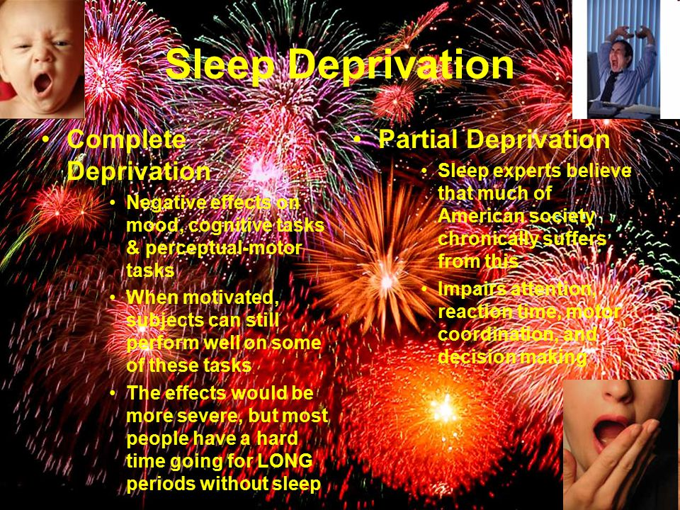Sleep Deprivation Complete Deprivation Negative effects on mood, cognitive tasks & perceptual-motor tasks When motivated, subjects can still perform well on some of these tasks The effects would be more severe, but most people have a hard time going for LONG periods without sleep Partial Deprivation Sleep experts believe that much of American society chronically suffers from this Impairs attention, reaction time, motor coordination, and decision making