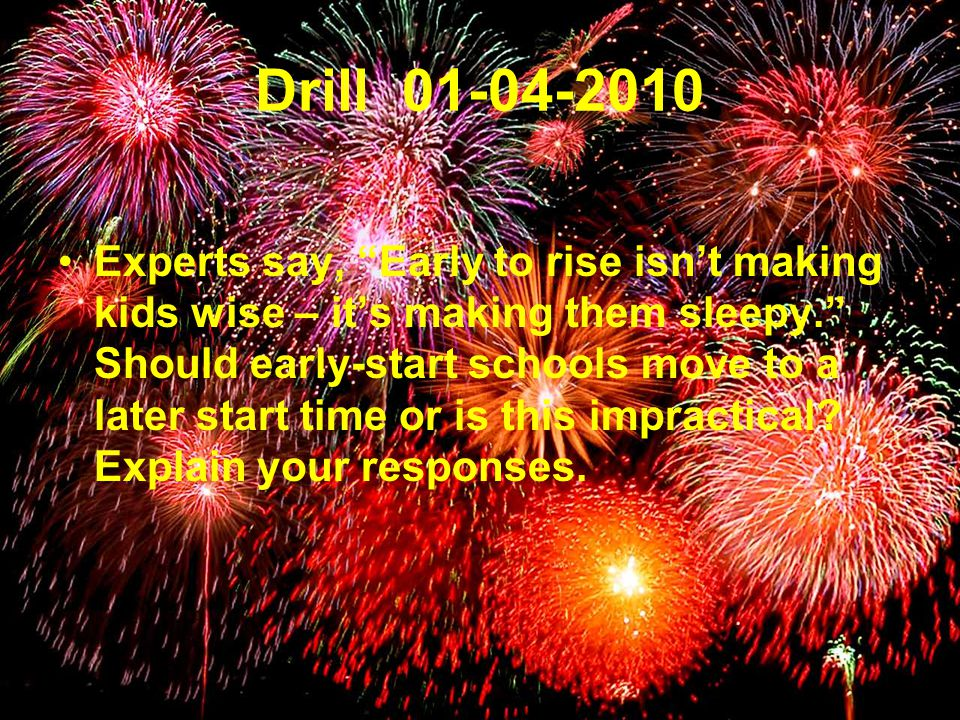 Drill 01-04-2010 Experts say, Early to rise isn't making kids wise – it's making them sleepy. Should early-start schools move to a later start time or is this impractical.