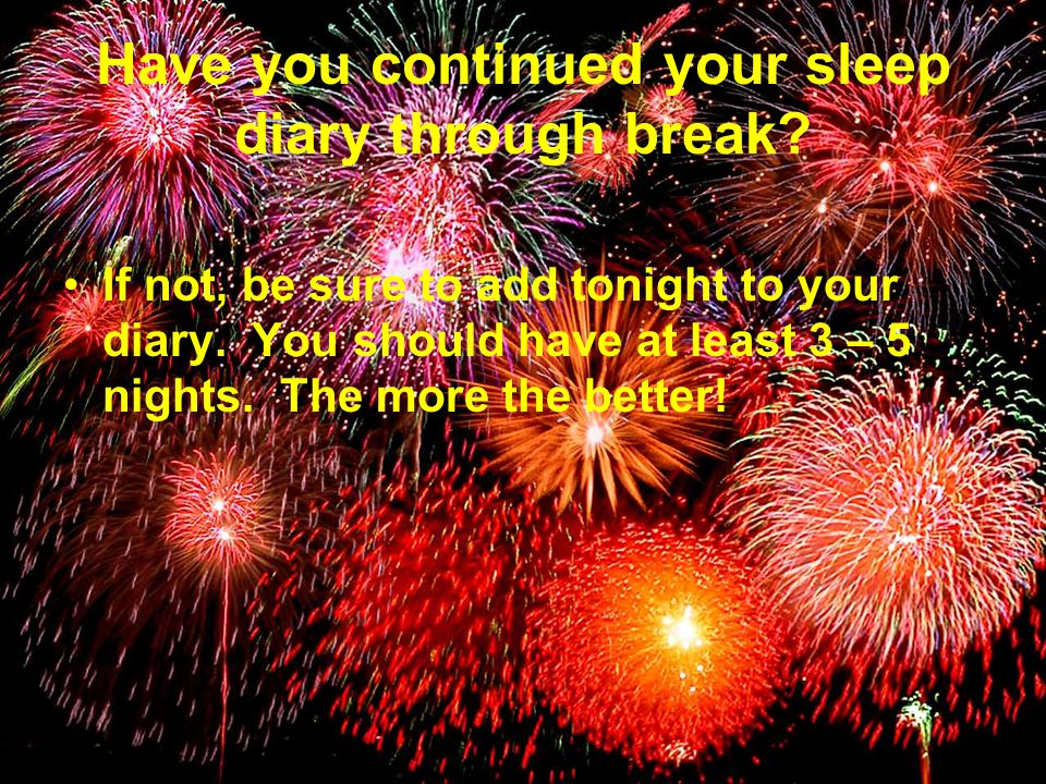 Have you continued your sleep diary through break.