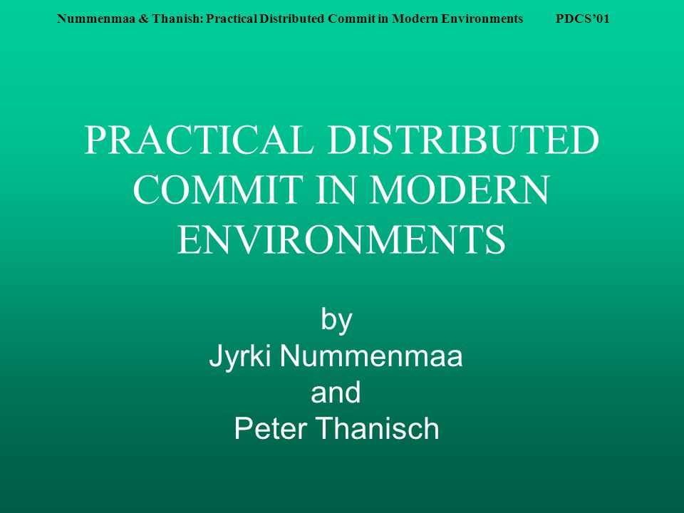 Nummenmaa & Thanish: Practical Distributed Commit in Modern Environments PDCS'01 Distributed Transaction n A set of participating processes with local sub-transactions, distributed to a set of sites, perform a set of actions.