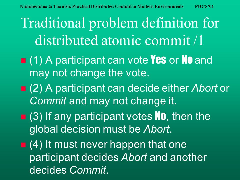 Nummenmaa & Thanish: Practical Distributed Commit in Modern Environments PDCS'01 Traditional problem definition for distributed atomic commit /1 (1) A participant can vote Yes or No and may not change the vote.