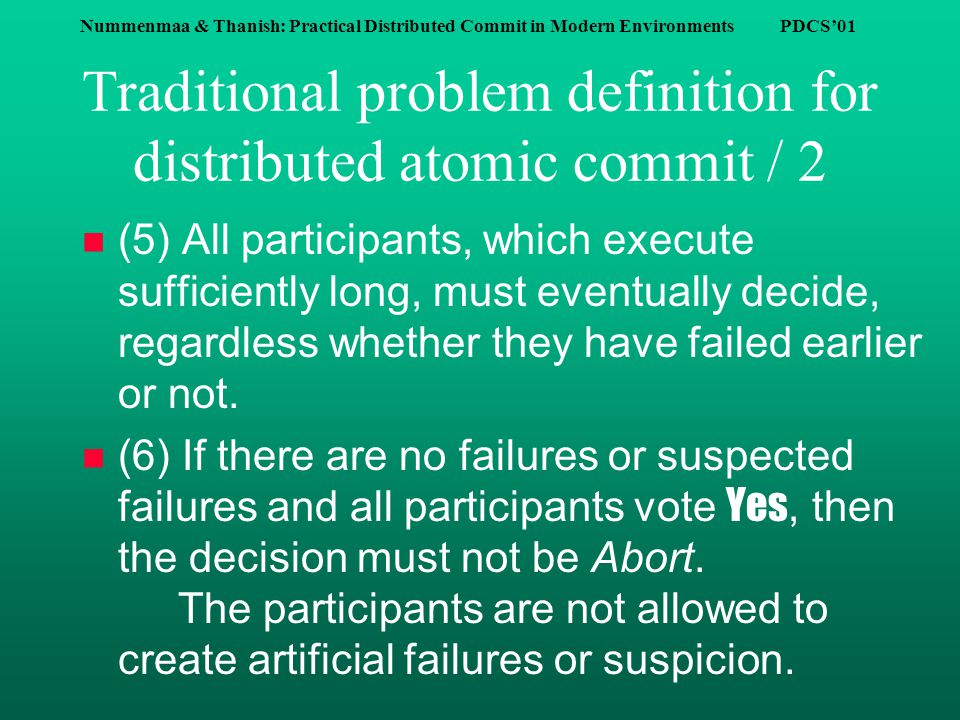 Nummenmaa & Thanish: Practical Distributed Commit in Modern Environments PDCS'01 Traditional problem definition for distributed atomic commit / 2 n (5) All participants, which execute sufficiently long, must eventually decide, regardless whether they have failed earlier or not.