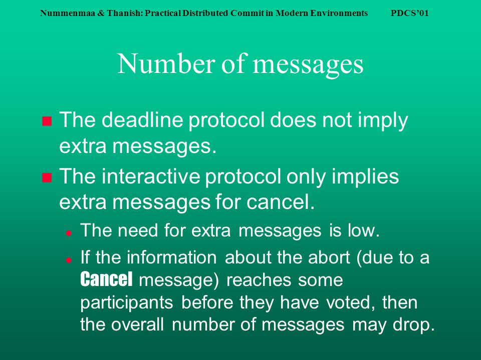 Nummenmaa & Thanish: Practical Distributed Commit in Modern Environments PDCS'01 Number of messages n The deadline protocol does not imply extra messages.