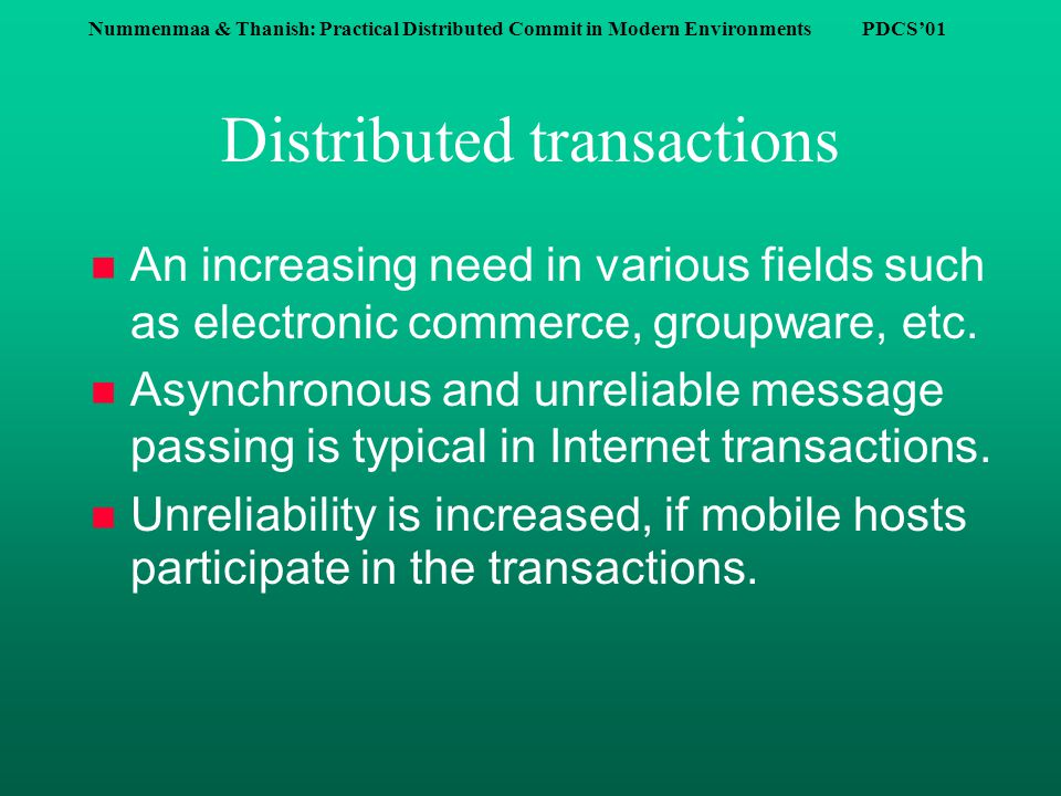 Nummenmaa & Thanish: Practical Distributed Commit in Modern Environments PDCS'01 Distributed transactions n An increasing need in various fields such as electronic commerce, groupware, etc.