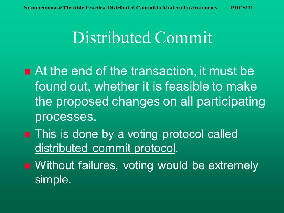 Nummenmaa & Thanish: Practical Distributed Commit in Modern Environments PDCS'01 Distributed Commit n At the end of the transaction, it must be found out, whether it is feasible to make the proposed changes on all participating processes.