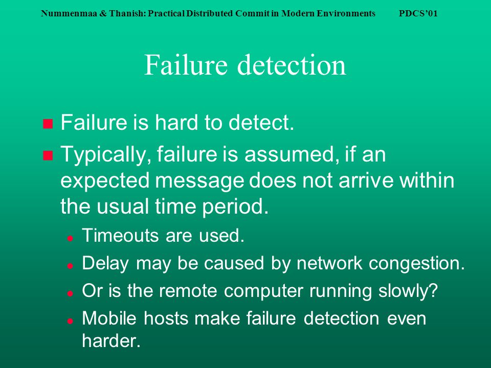 Nummenmaa & Thanish: Practical Distributed Commit in Modern Environments PDCS'01 Failure detection n Failure is hard to detect.