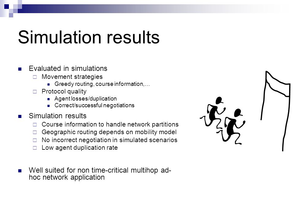 Simulation results Evaluated in simulations  Movement strategies Greedy routing, course information,…  Protocol quality Agent losses/duplication Cor