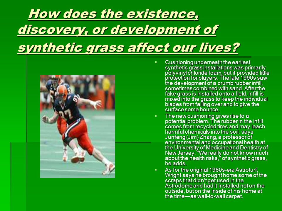 How does the existence, discovery, or development of synthetic grass affect our lives.