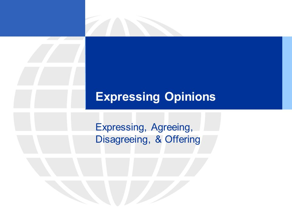 Expressing Opinions Expressing, Agreeing, Disagreeing, & Offering