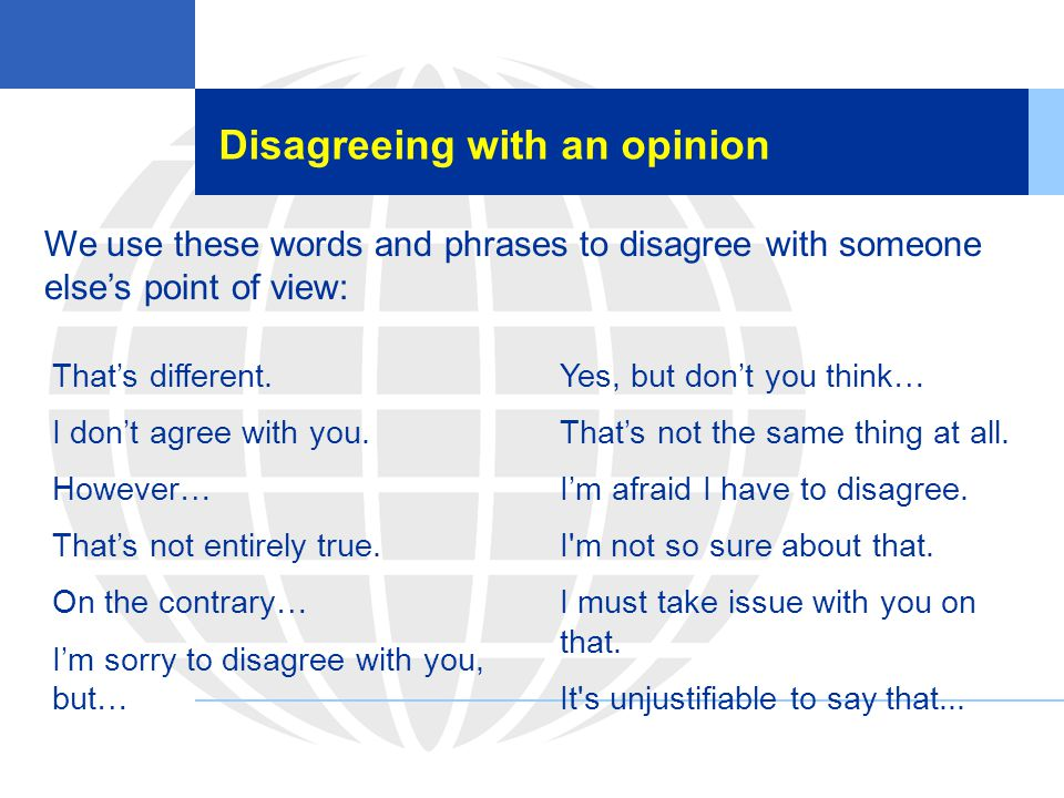 Disagreeing with an opinion We use these words and phrases to disagree with someone else's point of view: That's different. I don't agree with you. Ho