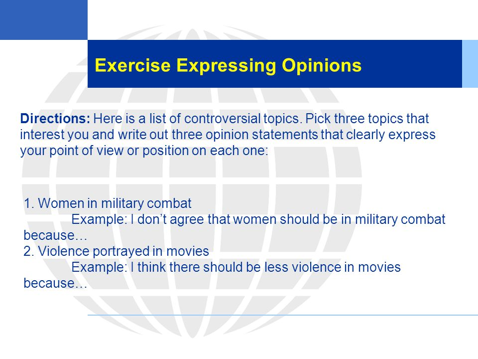 Exercise Expressing Opinions Directions: Here is a list of controversial topics. Pick three topics that interest you and write out three opinion state
