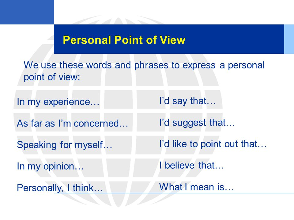 Personal Point of View We use these words and phrases to express a personal point of view: In my experience… As far as I'm concerned… Speaking for mys